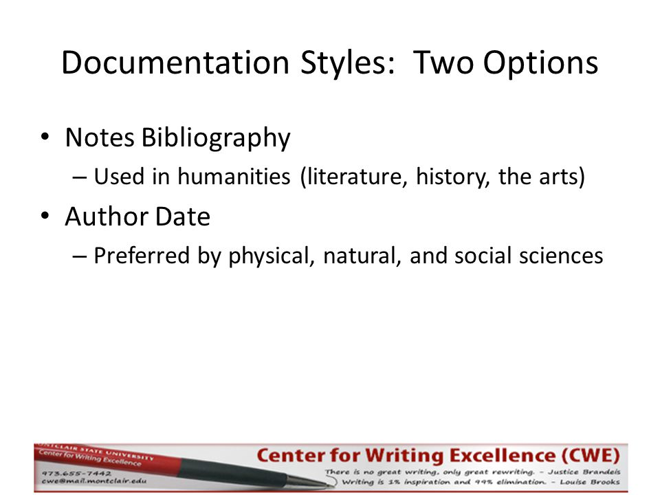 Documentation Styles: Two Options Notes Bibliography – Used in humanities (literature, history, the arts) Author Date – Preferred by physical, natural, and social sciences