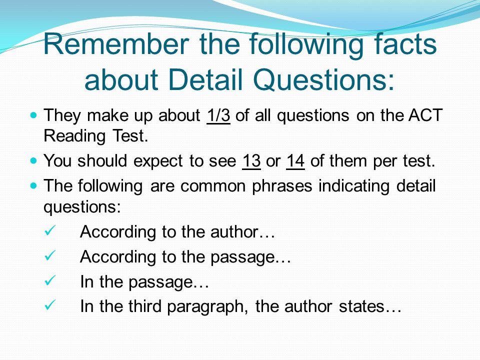 Remember the following facts about Detail Questions: They make up about 1/3 of all questions on the ACT Reading Test.