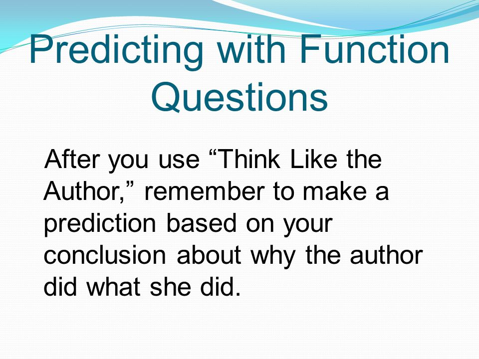 Predicting with Function Questions After you use Think Like the Author, remember to make a prediction based on your conclusion about why the author did what she did.