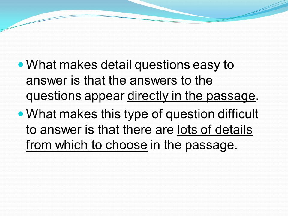What makes detail questions easy to answer is that the answers to the questions appear directly in the passage.