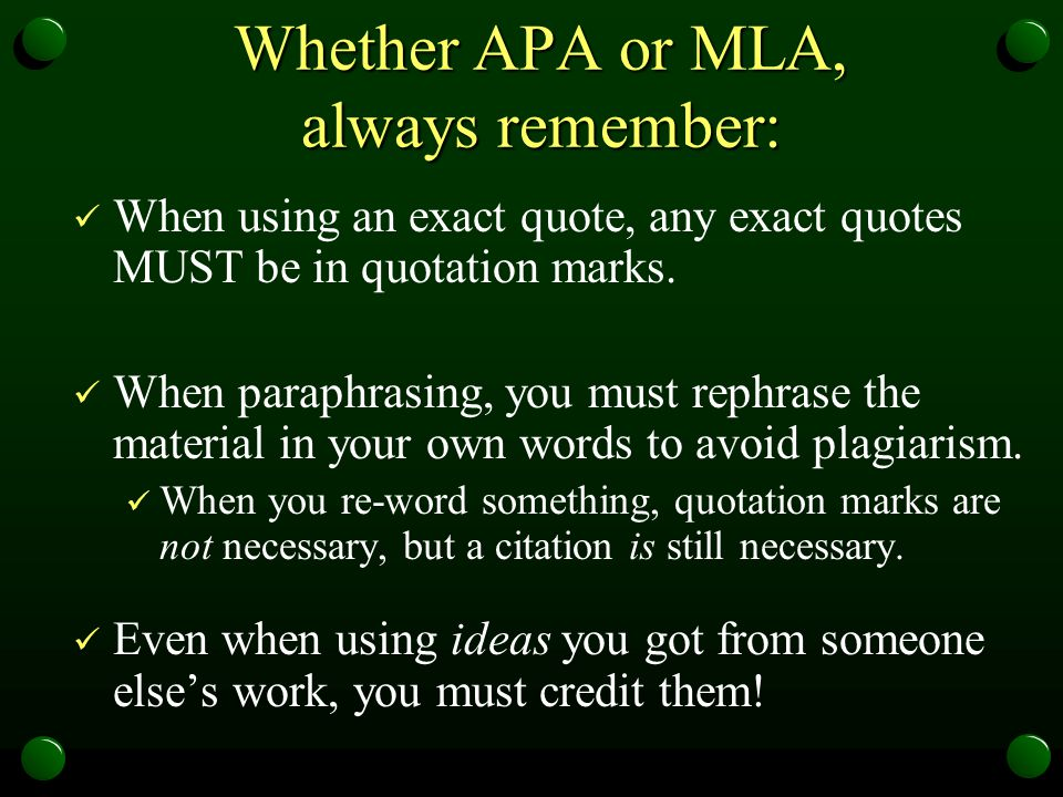 Whether APA or MLA, always remember: When using an exact quote, any exact quotes MUST be in quotation marks. When paraphrasing, you must rephrase the