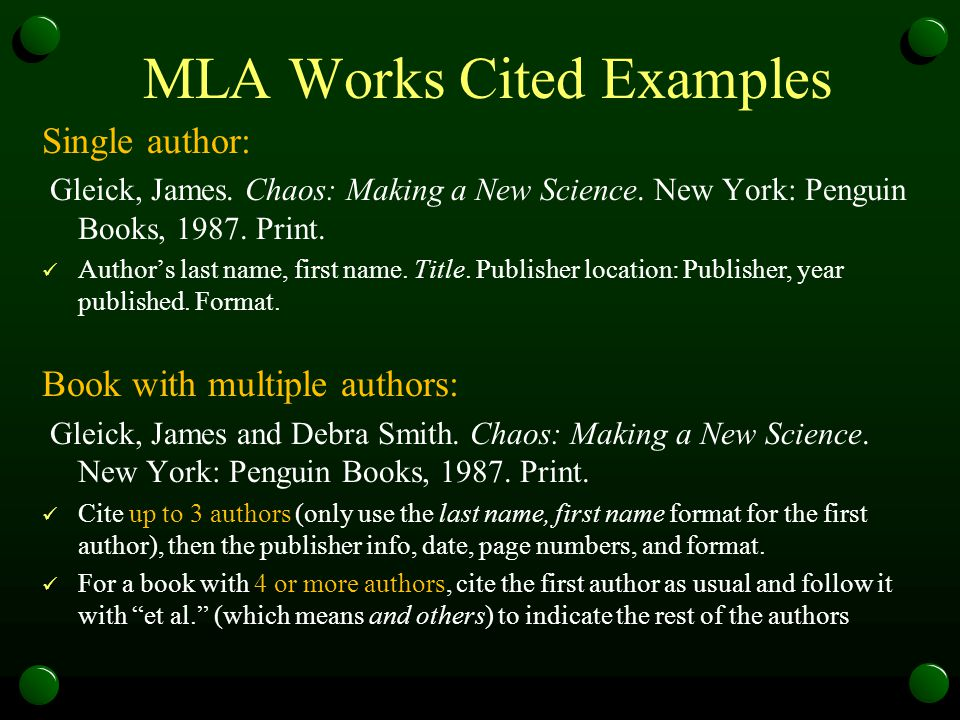 MLA Works Cited Examples Single author: Gleick, James. Chaos: Making a New Science. New York: Penguin Books, 1987. Print. Author's last name, first na