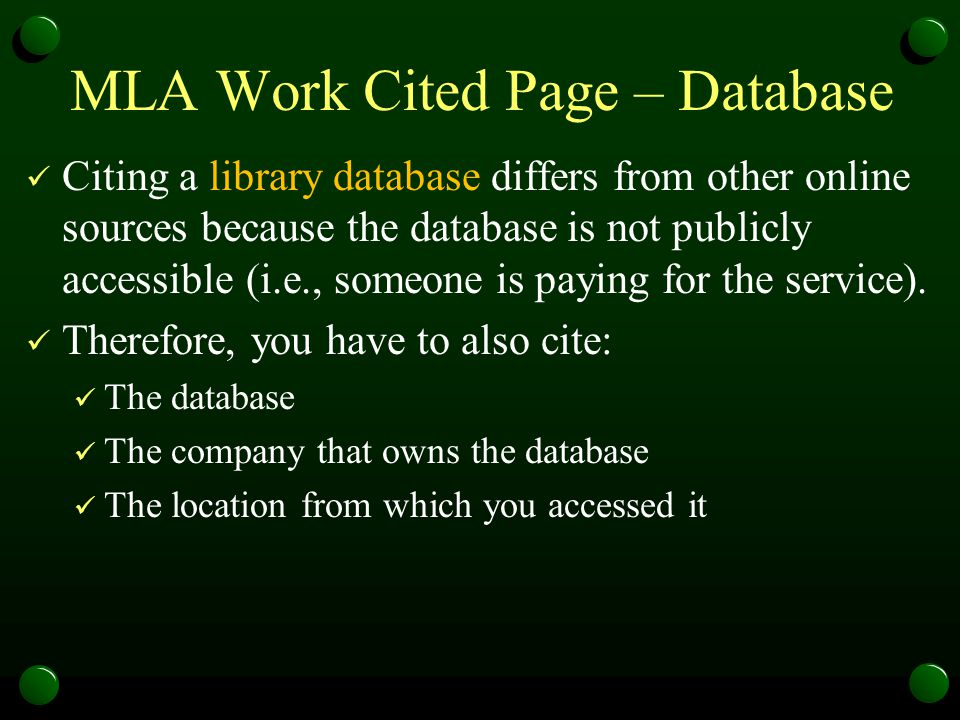 MLA Work Cited Page – Database Citing a library database differs from other online sources because the database is not publicly accessible (i.e., some