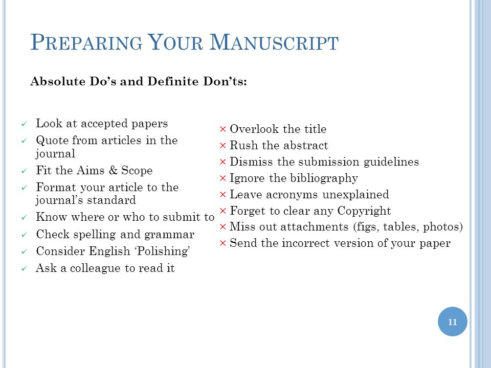 P REPARING Y OUR M ANUSCRIPT 11 Look at accepted papers Quote from articles in the journal Fit the Aims & Scope Format your article to the journal's standard Know where or who to submit to Check spelling and grammar Consider English 'Polishing' Ask a colleague to read it × Overlook the title × Rush the abstract × Dismiss the submission guidelines × Ignore the bibliography × Leave acronyms unexplained × Forget to clear any Copyright × Miss out attachments (figs, tables, photos) × Send the incorrect version of your paper Absolute Do's and Definite Don'ts:
