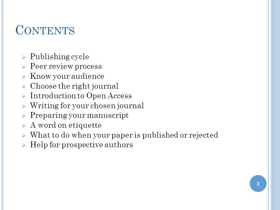 C ONTENTS  Publishing cycle  Peer review process  Know your audience  Choose the right journal  Introduction to Open Access  Writing for your chosen journal  Preparing your manuscript  A word on etiquette  What to do when your paper is published or rejected  Help for prospective authors 2