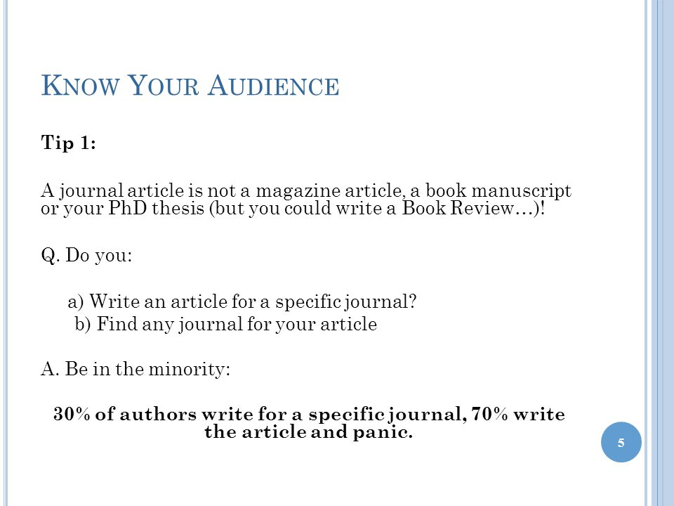 K NOW Y OUR A UDIENCE Tip 1: A journal article is not a magazine article, a book manuscript or your PhD thesis (but you could write a Book Review…).