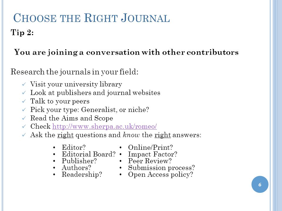 C HOOSE THE R IGHT J OURNAL 6 Tip 2: You are joining a conversation with other contributors Research the journals in your field: Visit your university library Look at publishers and journal websites Talk to your peers Pick your type: Generalist, or niche.
