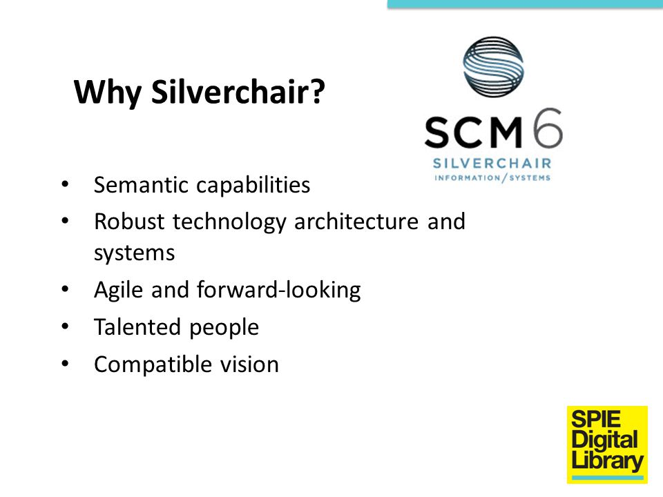 Why Silverchair? Semantic capabilities Robust technology architecture and systems Agile and forward-looking Talented people Compatible vision
