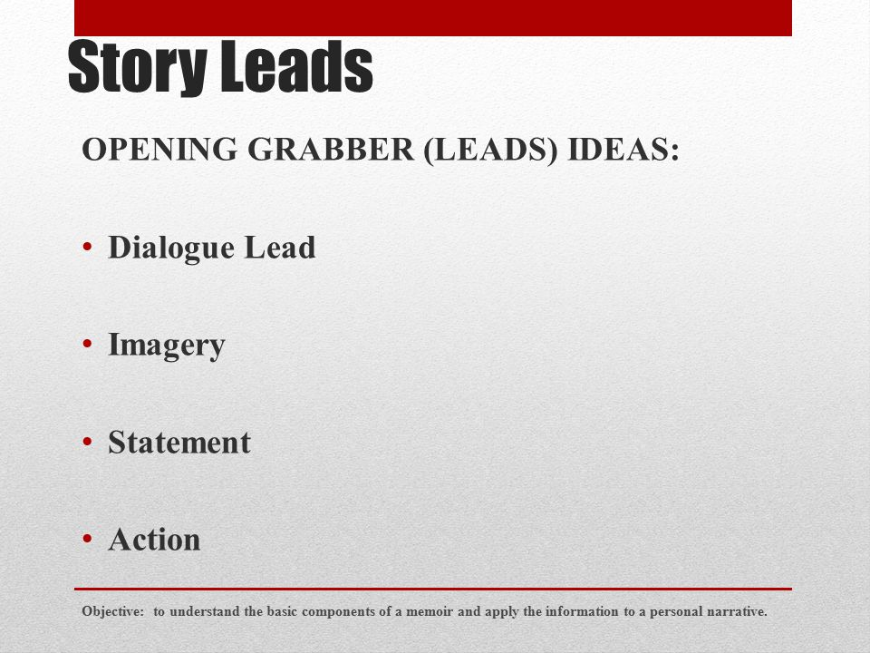 Story Leads OPENING GRABBER (LEADS) IDEAS: Dialogue Lead Imagery Statement Action Objective: to understand the basic components of a memoir and apply