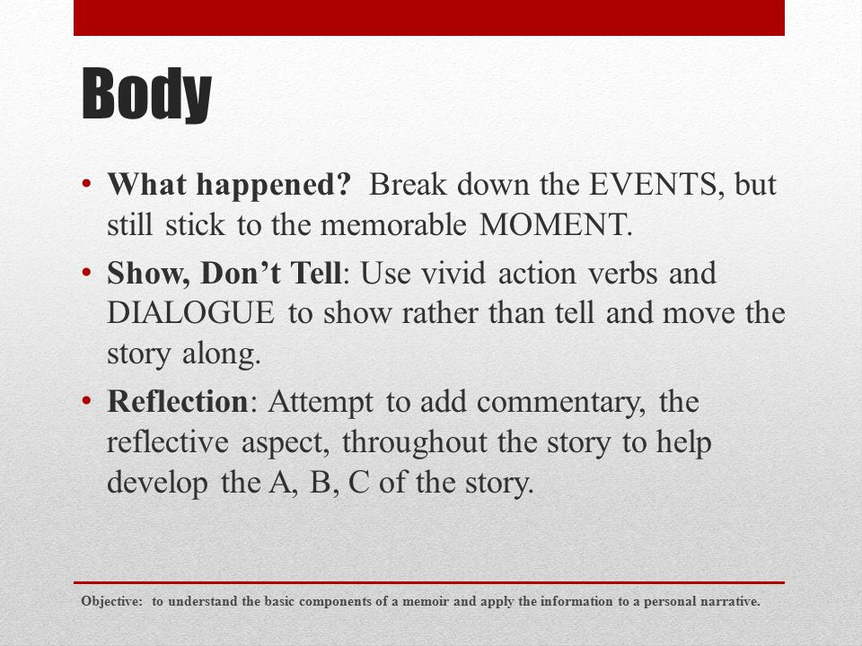 Body What happened? Break down the EVENTS, but still stick to the memorable MOMENT. Show, Don't Tell: Use vivid action verbs and DIALOGUE to show rath