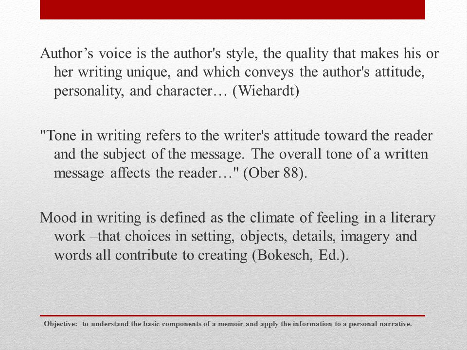 Author's voice – who the author is Tone –how the writer feels and his/her attitude toward the reader and the subject of the message Mood –how the author wants the reader to feel Objective: to understand the basic components of a memoir and apply the information to a personal narrative.