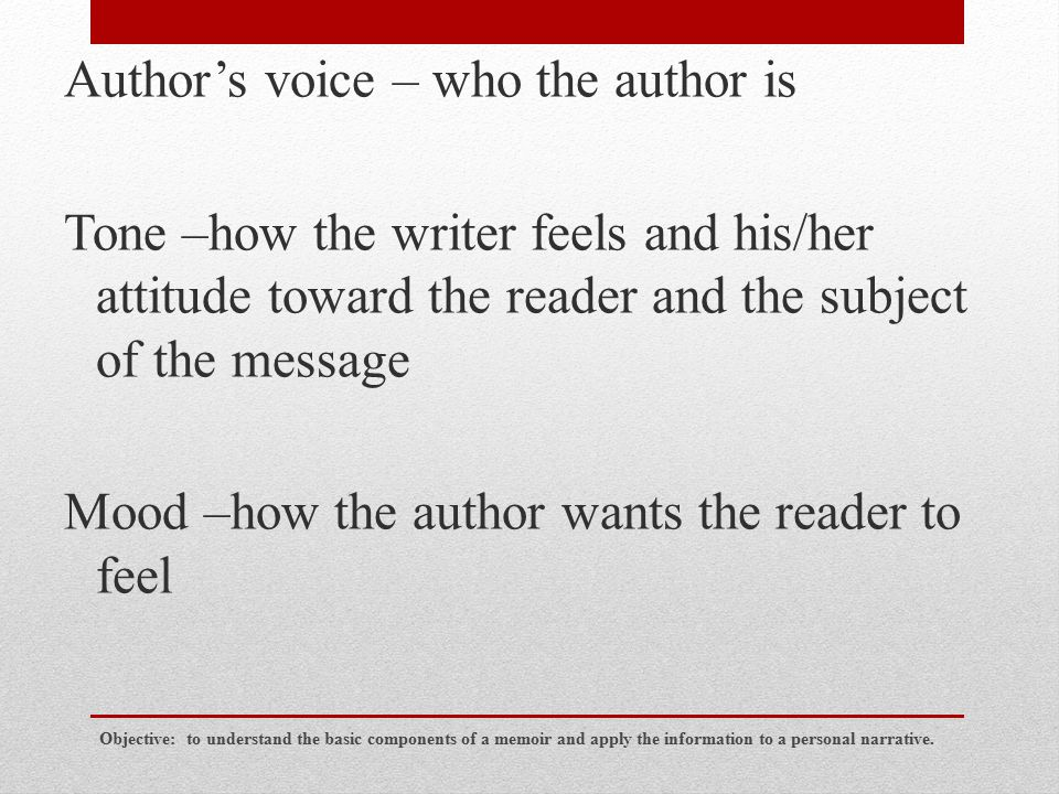 Author's voice – who the author is Tone –how the writer feels and his/her attitude toward the reader and the subject of the message Mood –how the auth