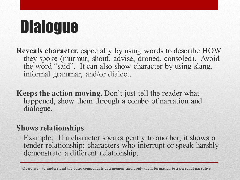 """Dialogue Reveals character, especially by using words to describe HOW they spoke (murmur, shout, advise, droned, consoled). Avoid the word """"said"""". It"""