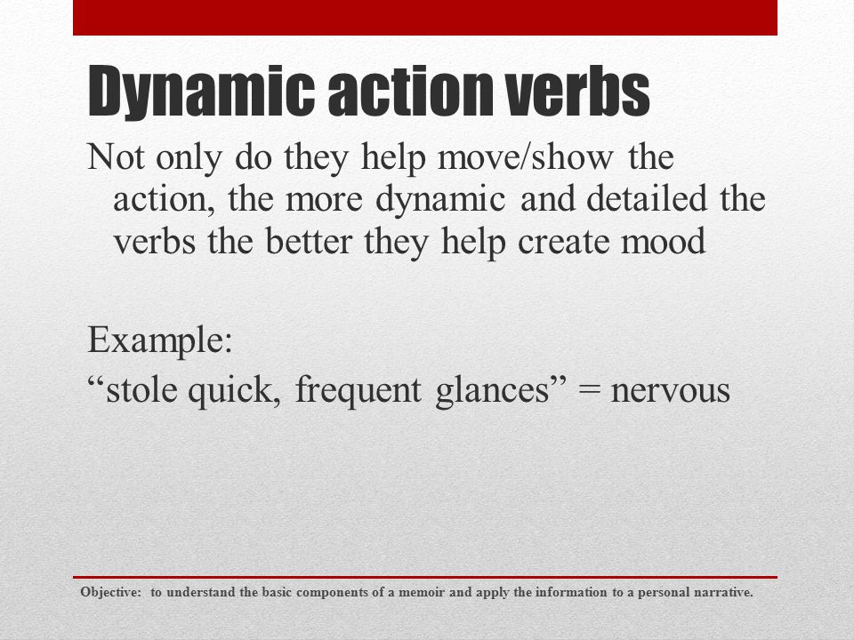 """Dynamic action verbs Not only do they help move/show the action, the more dynamic and detailed the verbs the better they help create mood Example: """"st"""