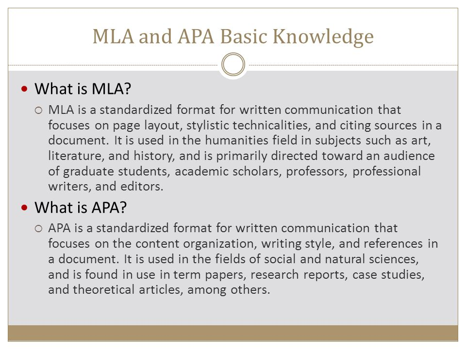 Differences of MLA and APA Modern Language Association (MLA)American Psychological Association (APA) Used for humanities: art, literature, historyUsed in social and natural sciences Requires in-text citations (author's last name and page) for quotations, paraphrases, or summaries of material from print sources Requires in-text citations (author's last name, year, and page) for quotations, paraphrasing, and references to specific passages (pages not required for general references) Alphabetizes sources on a double-spaced Works Cited page Alphabetizes sources on a double-spaced References page Emphasizes the author and the title of publication by placing them near the beginning of the entry Emphasizes the author and the date of the publication by placing them near the beginning of the entry Follows conventional capitalization rules for article titles Does not capitalize all words in book and article titles, but does capitalize names of magazines and journals Prints full first namesInitializes the authors' first names Abbreviates months (except for May, June, and July)Does not abbreviate months Requires states in publication location, except for the following U.S.