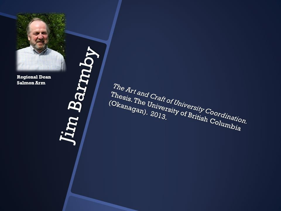 Jim Barmby Jim Barmby The Art and Craft of University Coordination. Thesis. The University of British Columbia (Okanagan). 2013. Regional Dean Salmon