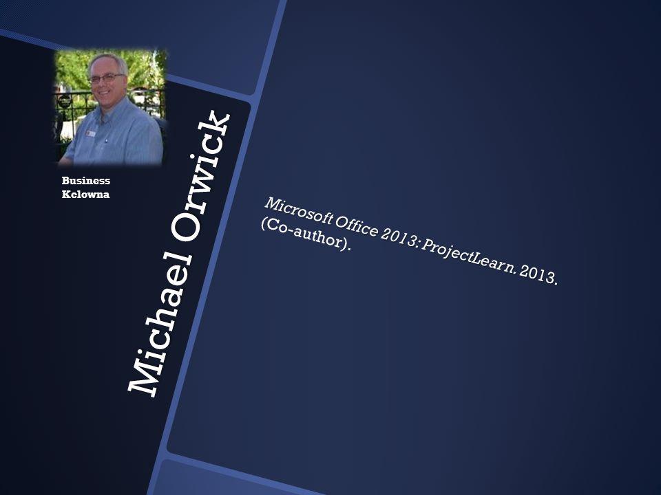 Michael Orwick Microsoft Office 2013: ProjectLearn. 2013. Microsoft Office 2013: ProjectLearn. 2013. (Co-author). Business Kelowna