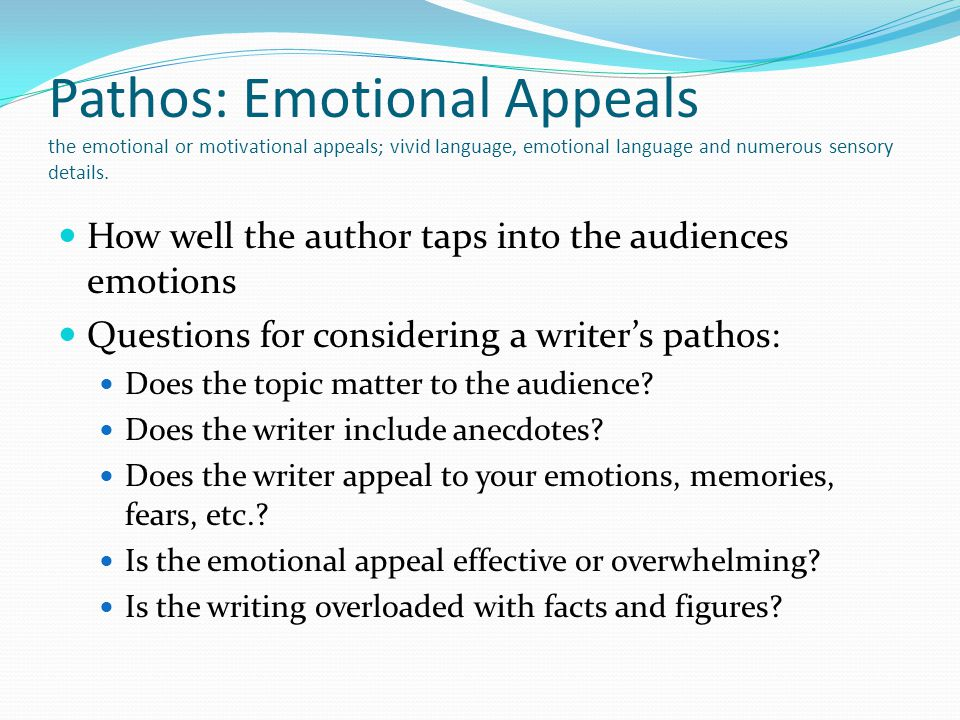Pathos: Emotional Appeals the emotional or motivational appeals; vivid language, emotional language and numerous sensory details. How well the author