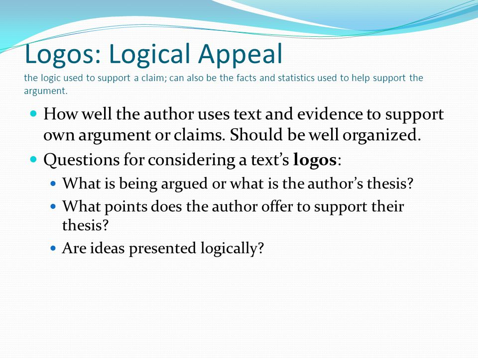 Logos: Logical Appeal the logic used to support a claim; can also be the facts and statistics used to help support the argument. How well the author u