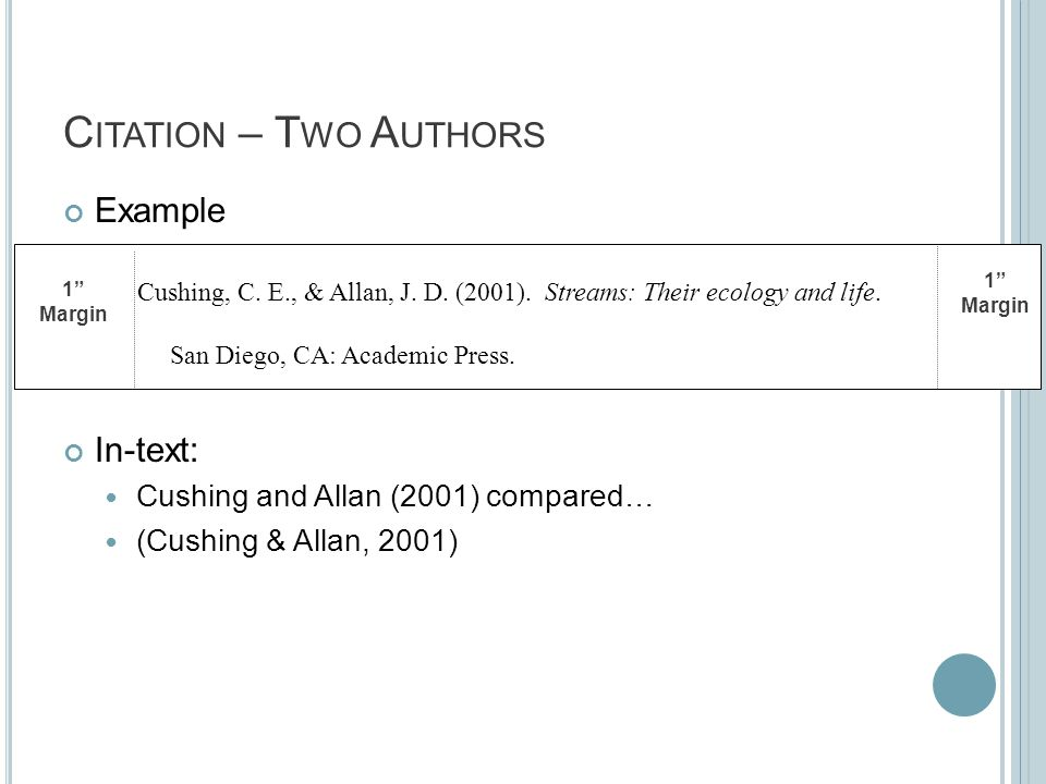 C ITATION – T WO A UTHORS Example In-text: Cushing and Allan (2001) compared… (Cushing & Allan, 2001) 1 Margin 1 Margin Cushing, C.