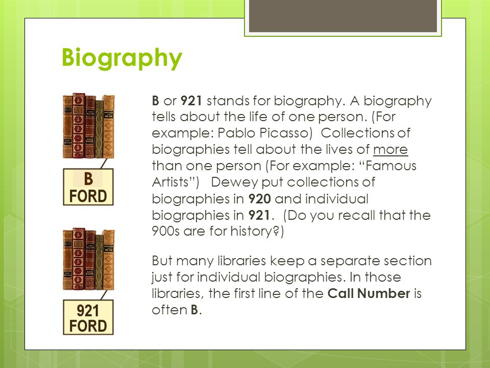 Biography B or 921 stands for biography. A biography tells about the life of one person.