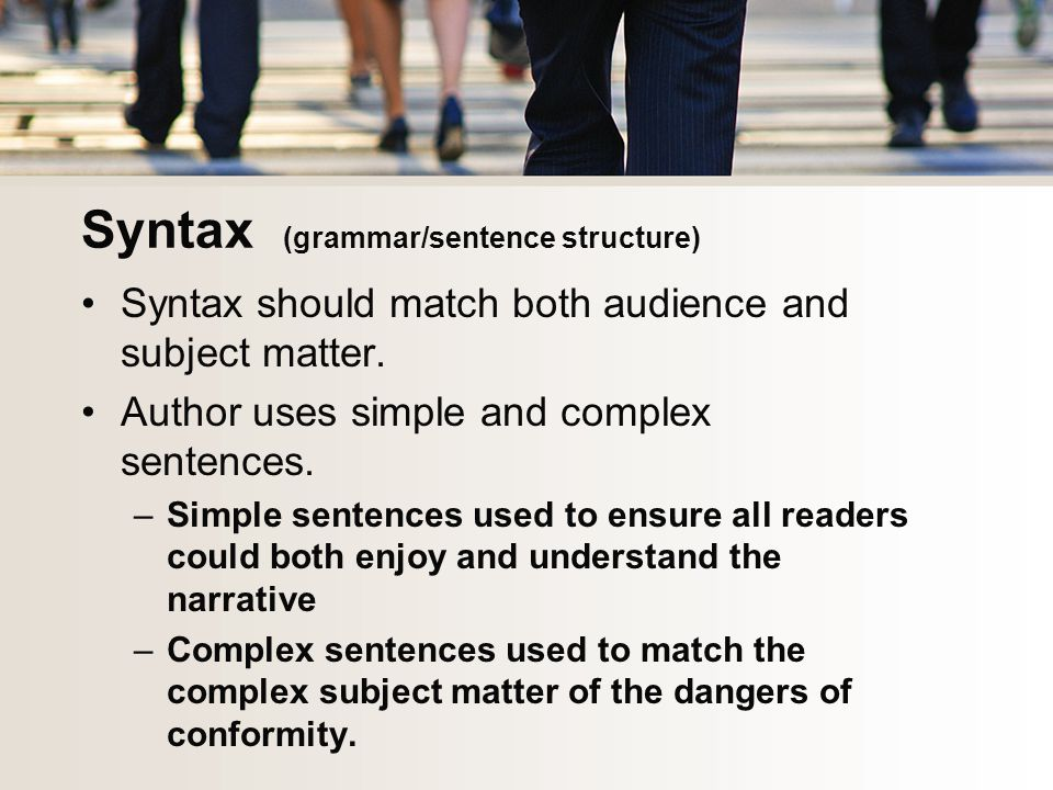 Syntax (grammar/sentence structure) Syntax should match both audience and subject matter.