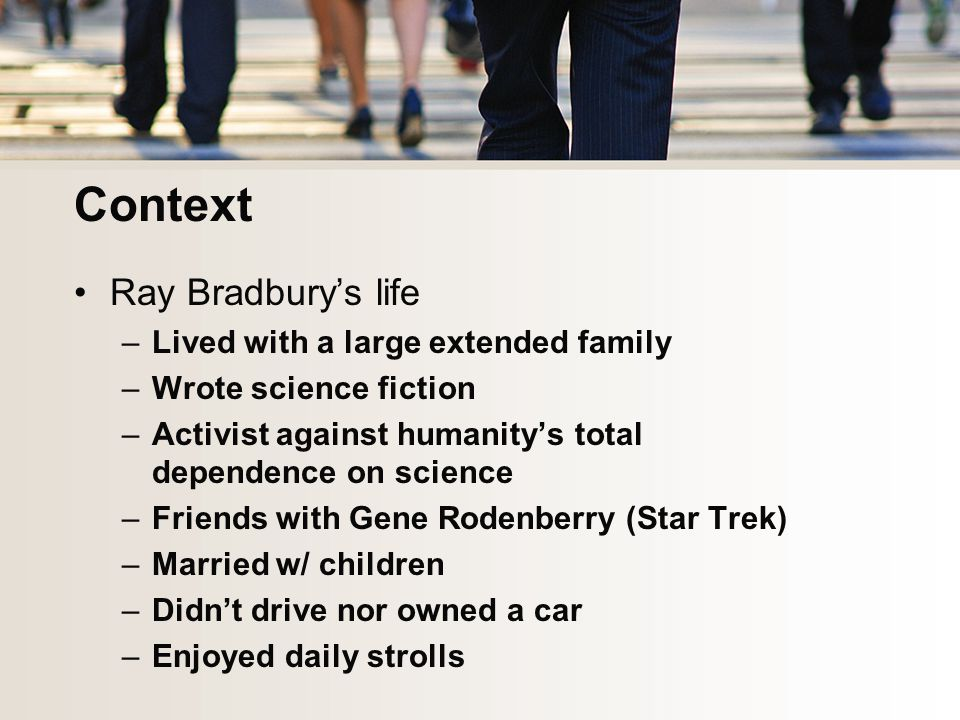 Context Ray Bradbury's life –Lived with a large extended family –Wrote science fiction –Activist against humanity's total dependence on science –Friends with Gene Rodenberry (Star Trek) –Married w/ children –Didn't drive nor owned a car –Enjoyed daily strolls