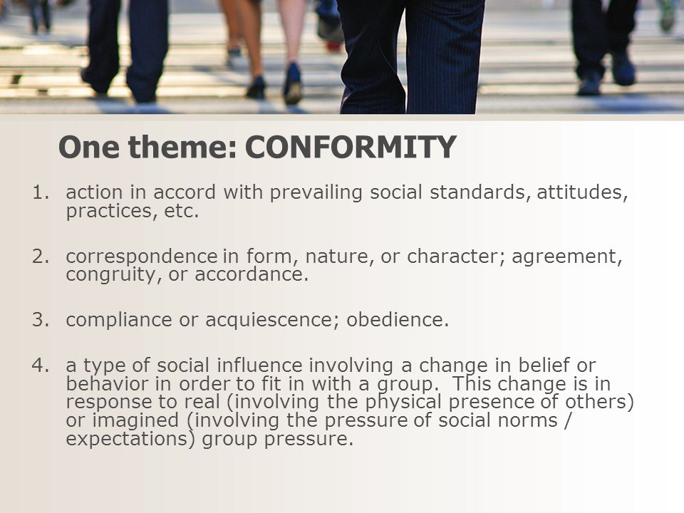 One theme: CONFORMITY 1.action in accord with prevailing social standards, attitudes, practices, etc.