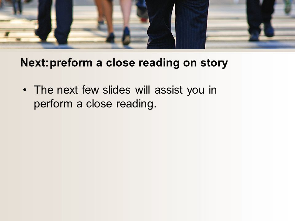 Next:preform a close reading on story The next few slides will assist you in perform a close reading.