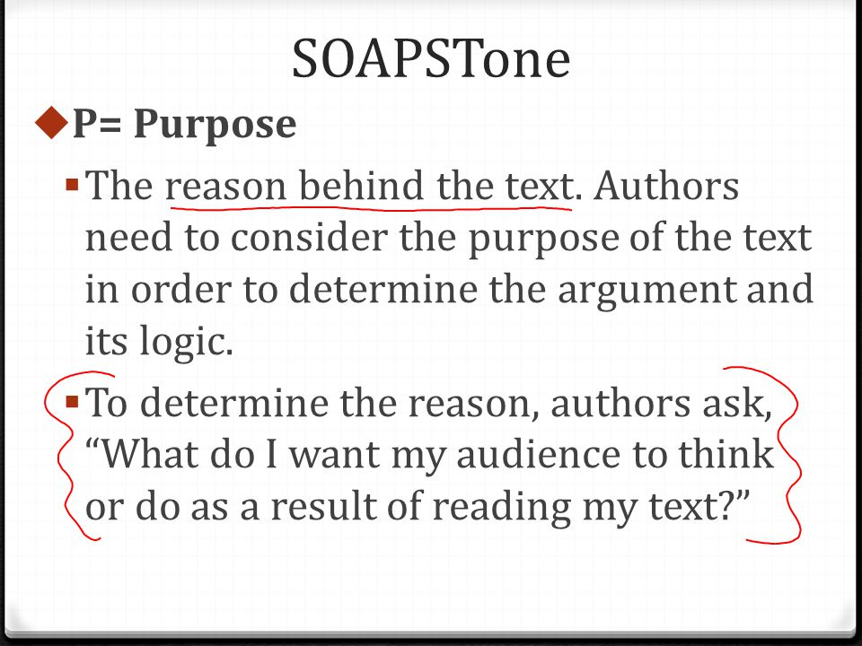 SOAPSTone  P= Purpose  The reason behind the text.