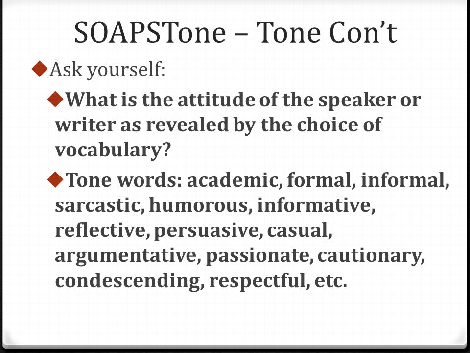 SOAPSTone – Tone Con't  Ask yourself:  What is the attitude of the speaker or writer as revealed by the choice of vocabulary.
