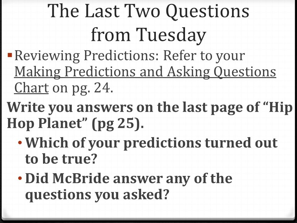 The Last Two Questions from Tuesday  Reviewing Predictions: Refer to your Making Predictions and Asking Questions Chart on pg. 24. Write you answers