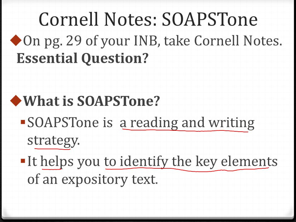 Cornell Notes: SOAPSTone  On pg. 29 of your INB, take Cornell Notes. Essential Question?  What is SOAPSTone?  SOAPSTone is a reading and writing st