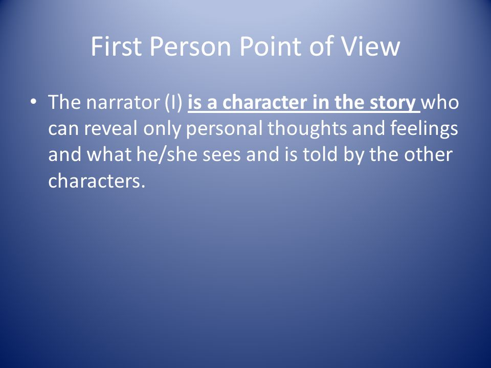 Point of View (POV) Relationship between the narrator (person telling the story) and the story he/she tells.