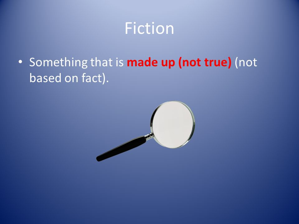 Fiction Something that is made up (not true) (not based on fact).