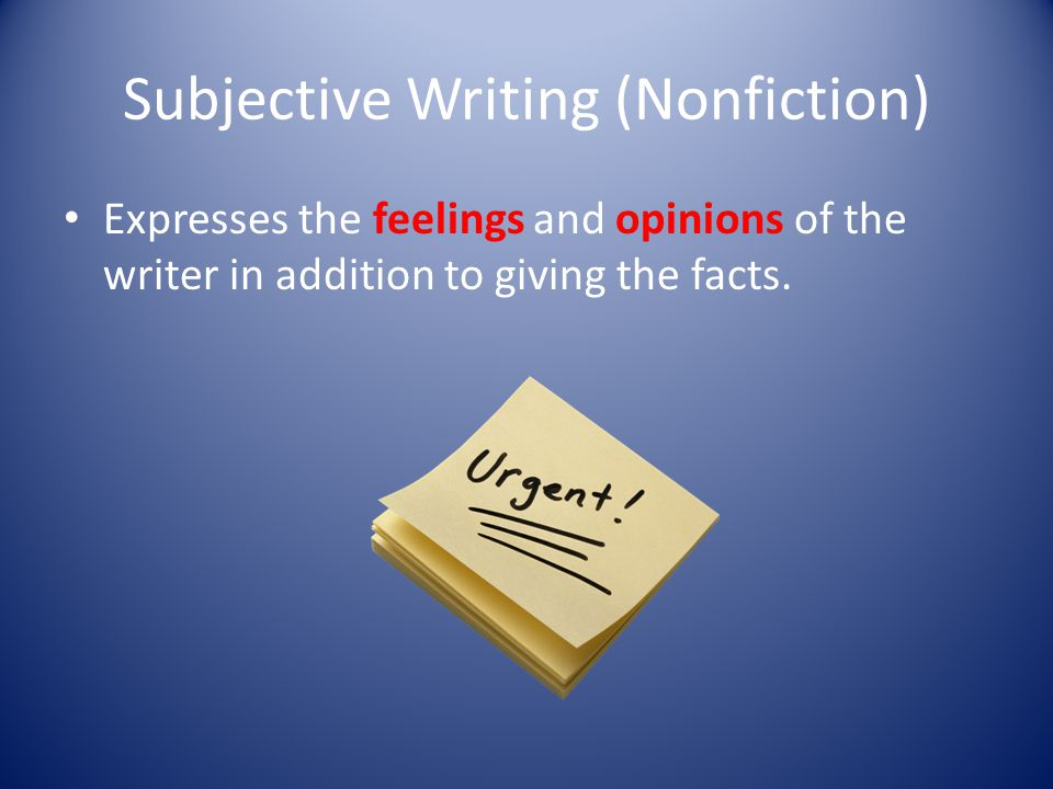 Subjective Writing (Nonfiction) Expresses the feelings and opinions of the writer in addition to giving the facts.