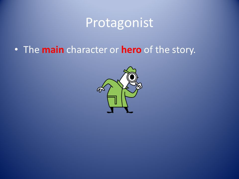 Protagonist The main character or hero of the story.