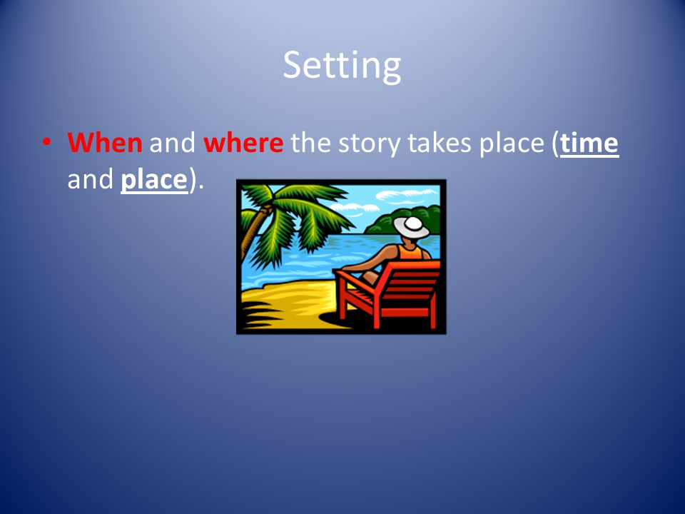 Setting When and where the story takes place (time and place).