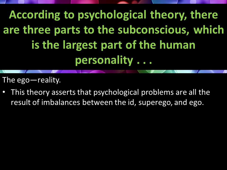 According to psychological theory, there are three parts to the subconscious, which is the largest part of the human personality... The ego—reality. T