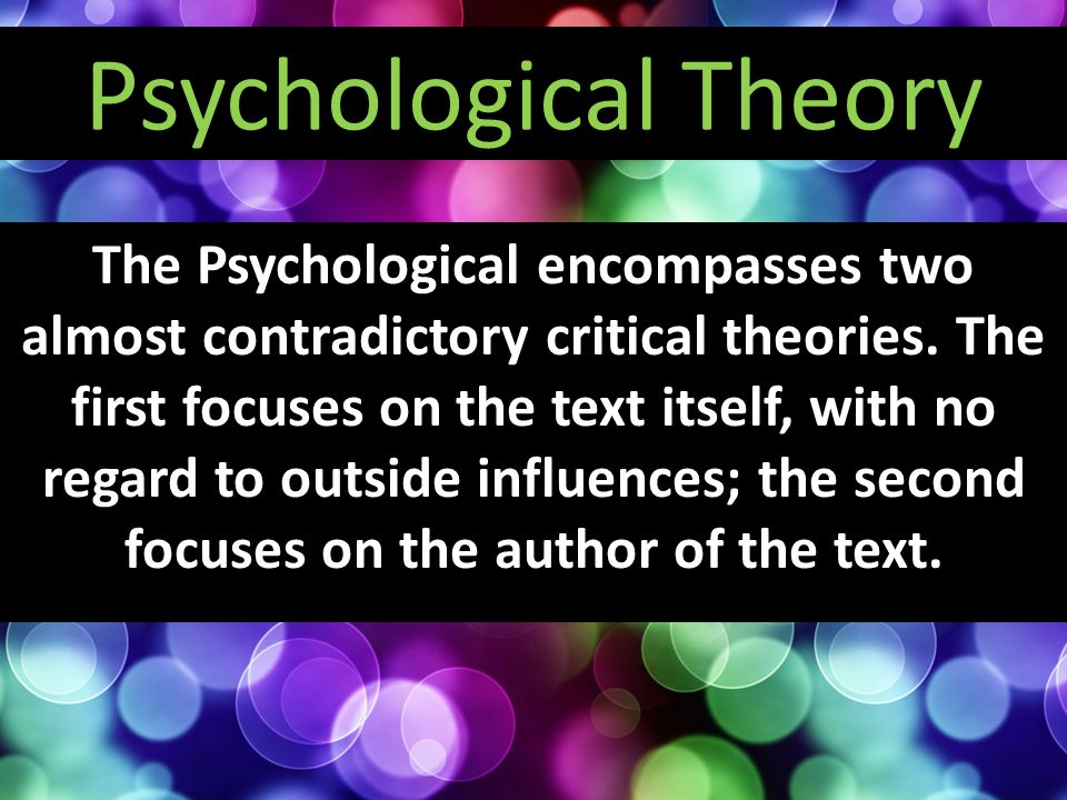 The Psychological encompasses two almost contradictory critical theories. The first focuses on the text itself, with no regard to outside influences;
