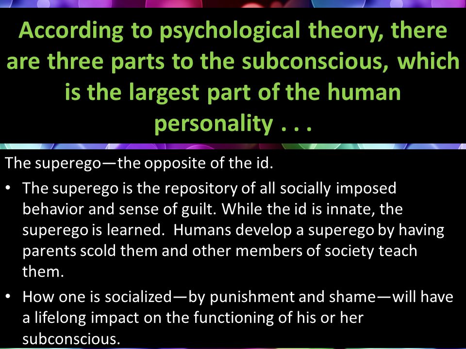 According to psychological theory, there are three parts to the subconscious, which is the largest part of the human personality... The superego—the o