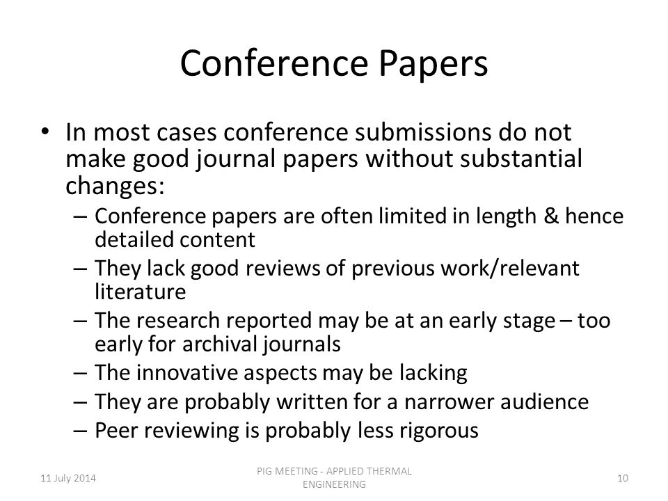 Conference Papers In most cases conference submissions do not make good journal papers without substantial changes: – Conference papers are often limited in length & hence detailed content – They lack good reviews of previous work/relevant literature – The research reported may be at an early stage – too early for archival journals – The innovative aspects may be lacking – They are probably written for a narrower audience – Peer reviewing is probably less rigorous 11 July 201410 PIG MEETING - APPLIED THERMAL ENGINEERING