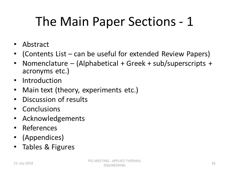 The Main Paper Sections - 1 Abstract (Contents List – can be useful for extended Review Papers) Nomenclature – (Alphabetical + Greek + sub/superscripts + acronyms etc.) Introduction Main text (theory, experiments etc.) Discussion of results Conclusions Acknowledgements References (Appendices) Tables & Figures 11 July 201416 PIG MEETING - APPLIED THERMAL ENGINEERING