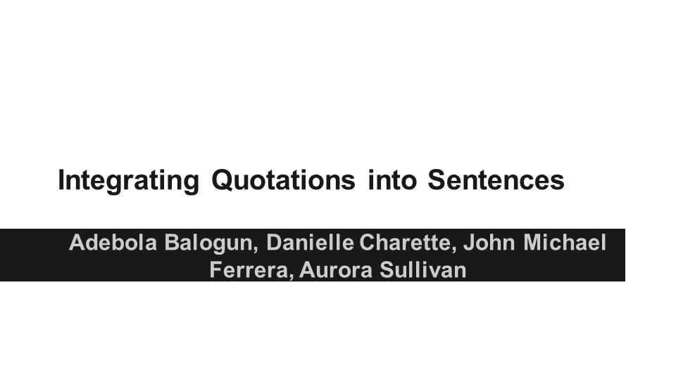 Integrating Quotations into Sentences Adebola Balogun, Danielle Charette, John Michael Ferrera, Aurora Sullivan