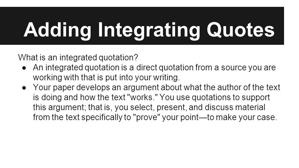 Adding Integrating Quotes What is an integrated quotation? ●An integrated quotation is a direct quotation from a source you are working with that is p
