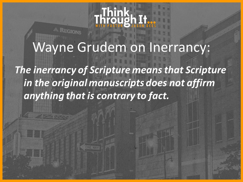 Wayne Grudem on Inerrancy: The inerrancy of Scripture means that Scripture in the original manuscripts does not affirm anything that is contrary to fact.