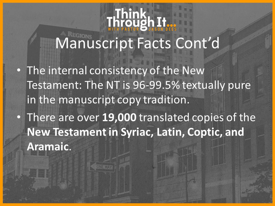 Manuscript Facts Cont'd The internal consistency of the New Testament: The NT is 96-99.5% textually pure in the manuscript copy tradition. There are o