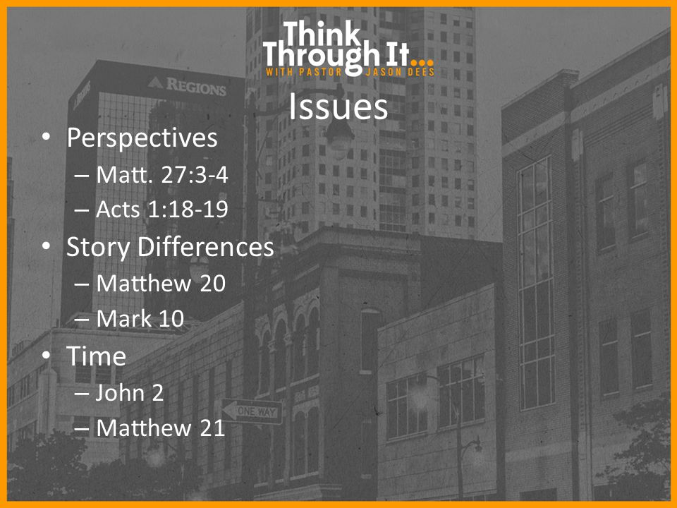 Issues Perspectives – Matt. 27:3-4 – Acts 1:18-19 Story Differences – Matthew 20 – Mark 10 Time – John 2 – Matthew 21