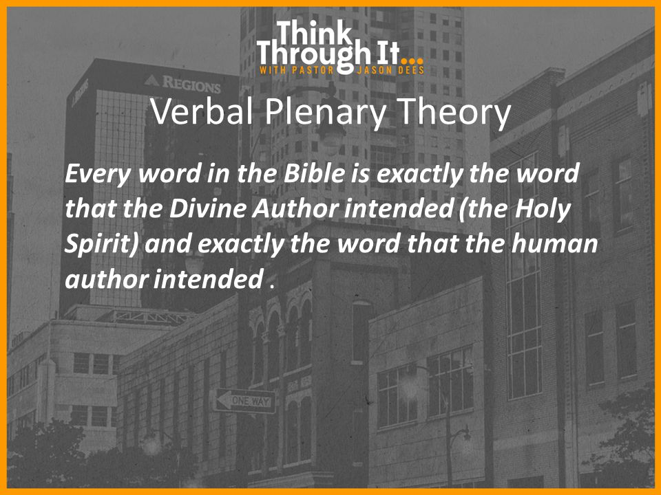Verbal Plenary Theory Every word in the Bible is exactly the word that the Divine Author intended (the Holy Spirit) and exactly the word that the human author intended.