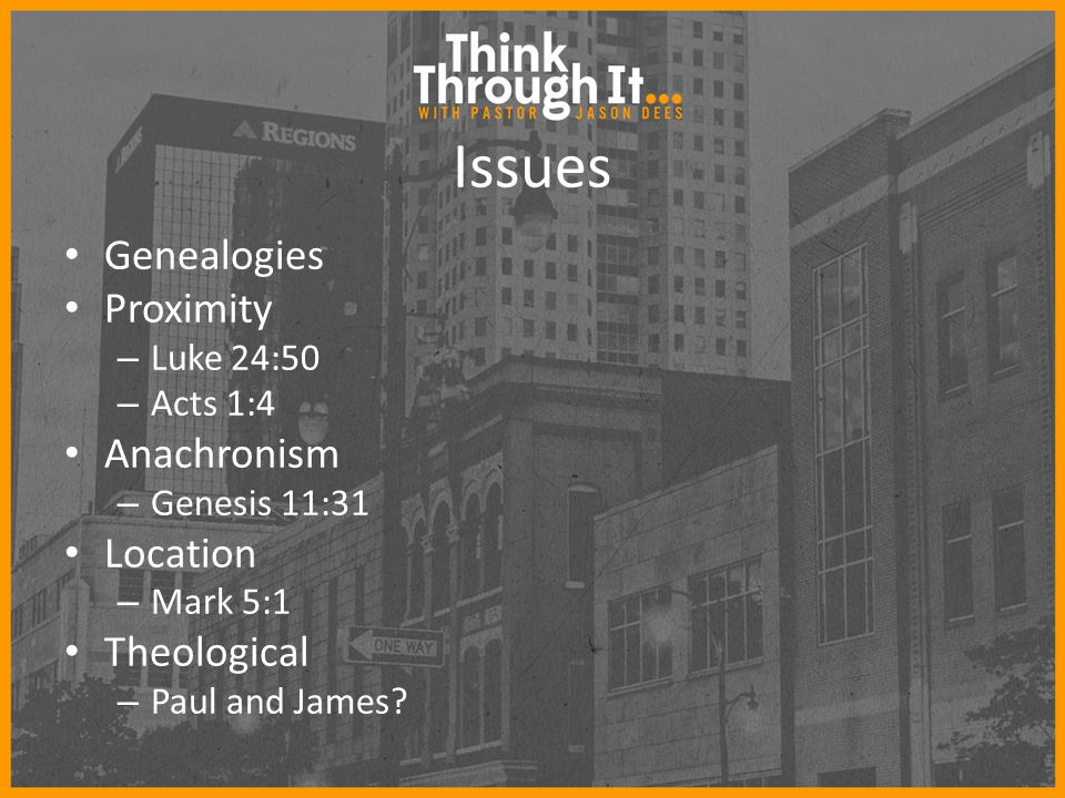 Issues Genealogies Proximity – Luke 24:50 – Acts 1:4 Anachronism – Genesis 11:31 Location – Mark 5:1 Theological – Paul and James?